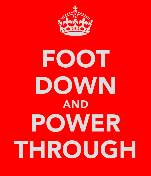 FOOT DOWN AND POWER THROUGH
