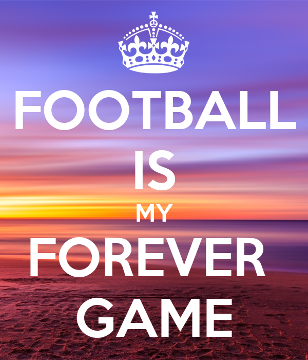 FOOTBALL IS MY FOREVER  GAME