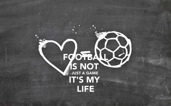 FOOTBALL IS NOT  JUST A GAME  IT'S MY  LIFE