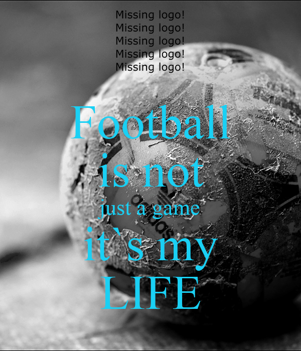 Football is not just a game it`s my LIFE