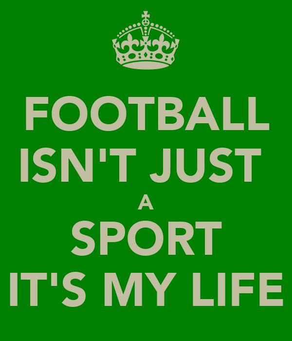 FOOTBALL ISN'T JUST  A SPORT IT'S MY LIFE