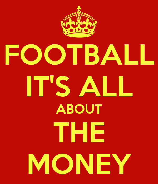 FOOTBALL IT'S ALL ABOUT THE MONEY