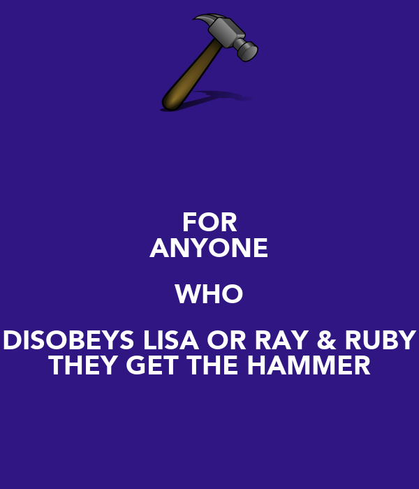 FOR ANYONE WHO DISOBEYS LISA OR RAY & RUBY THEY GET THE HAMMER