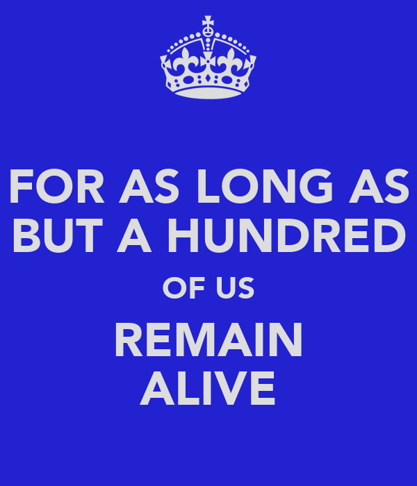 FOR AS LONG AS BUT A HUNDRED OF US REMAIN ALIVE