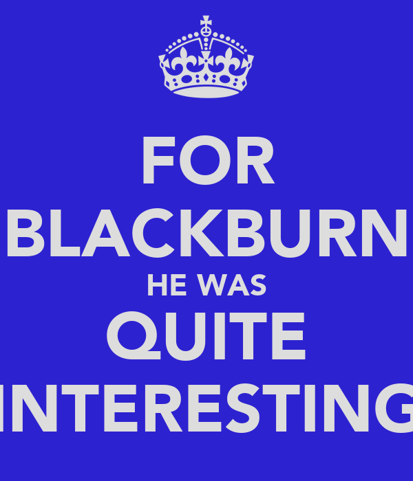 FOR BLACKBURN HE WAS QUITE INTERESTING