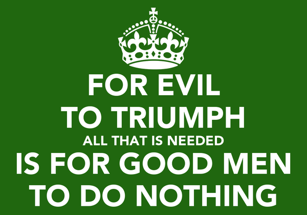 FOR EVIL TO TRIUMPH ALL THAT IS NEEDED IS FOR GOOD MEN TO DO NOTHING