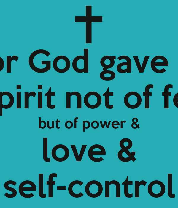 For God gave us a spirit not of fear but of power & love & self-control
