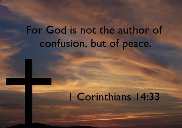 For God is not the author of  confusion, but of peace.                 1 Corinthians 14:33