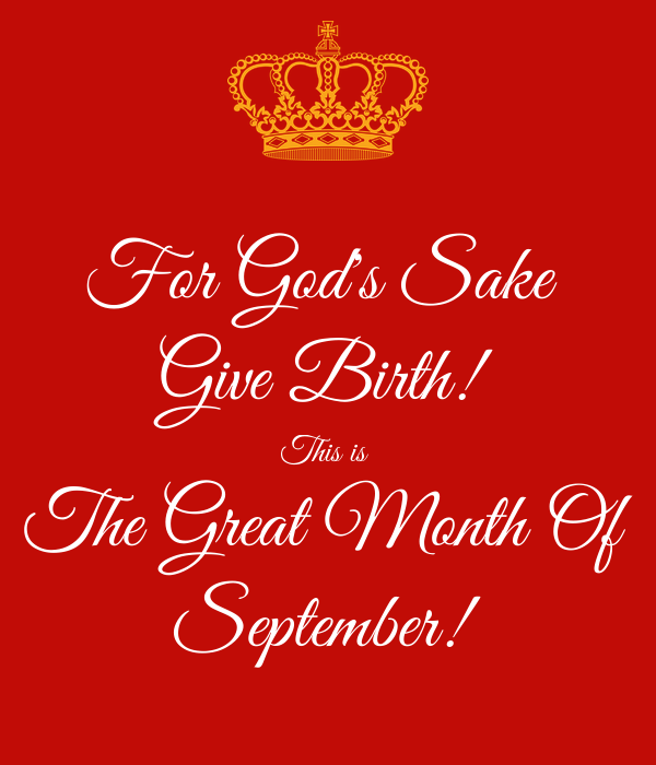For God's Sake  Give Birth! This is  The Great Month Of September!