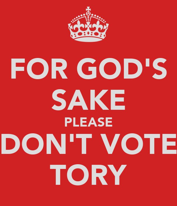 FOR GOD'S SAKE PLEASE DON'T VOTE TORY