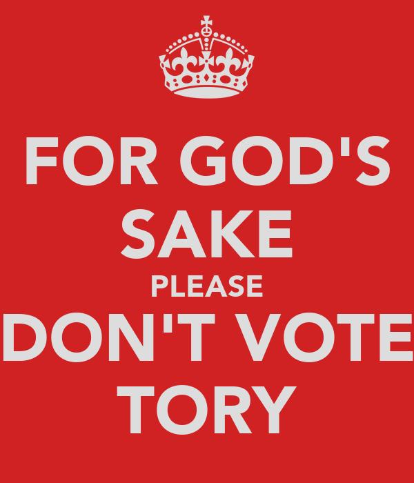 FOR GOD'S SAKE PLEASE DON'T VOTE TORY