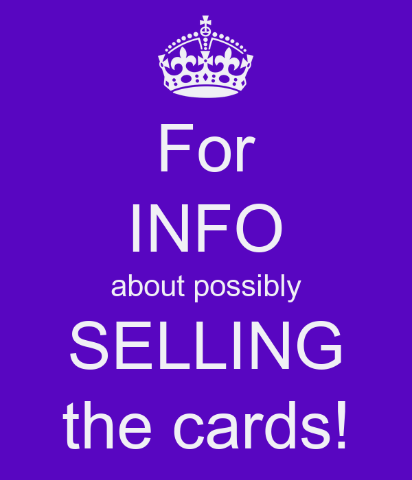 For INFO about possibly SELLING the cards!