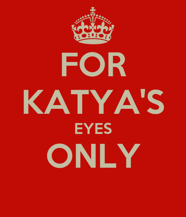 FOR KATYA'S EYES ONLY