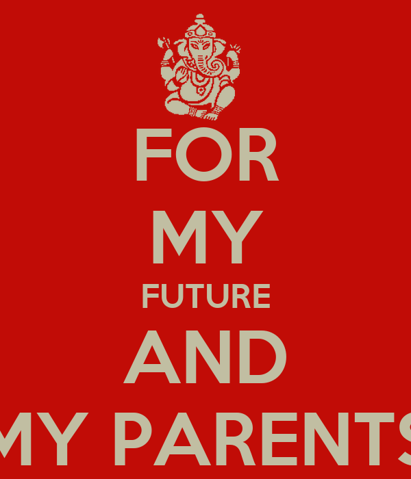 FOR MY FUTURE AND MY PARENTS