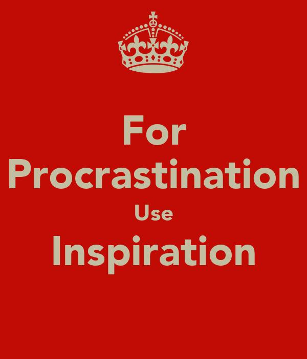For Procrastination Use Inspiration