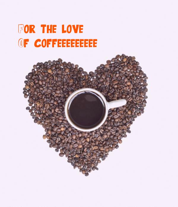 For the love Of coffeeeeeeeee