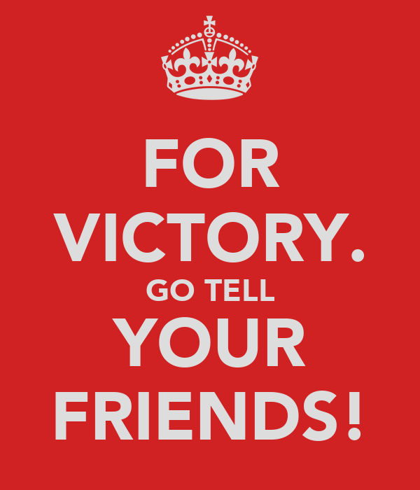 FOR VICTORY. GO TELL YOUR FRIENDS!