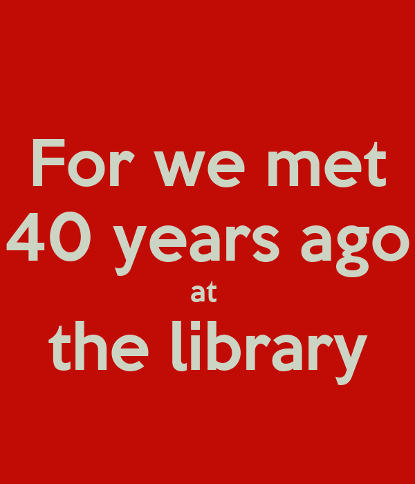 For we met 40 years ago at  the library