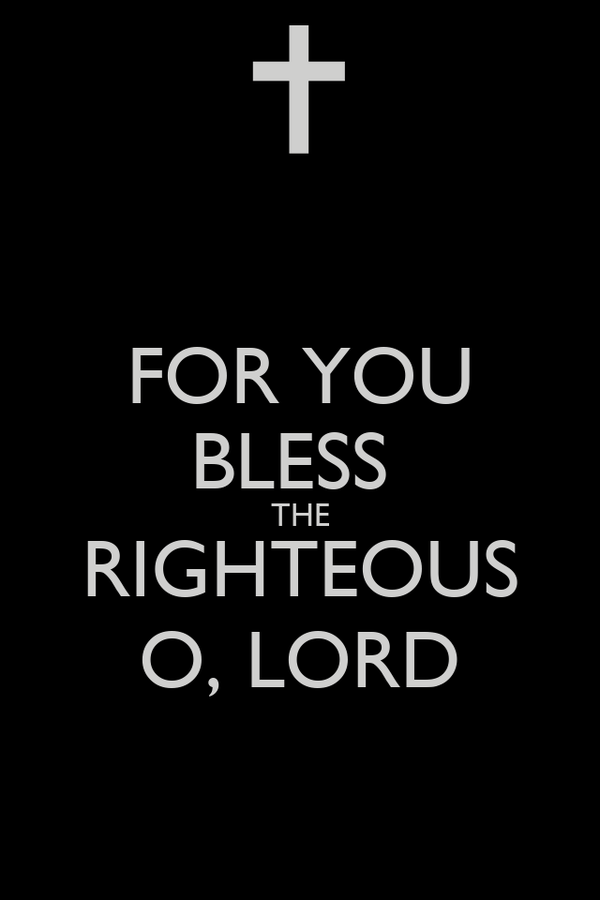 FOR YOU BLESS  THE RIGHTEOUS O, LORD