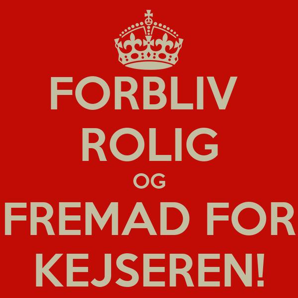 FORBLIV  ROLIG OG FREMAD FOR KEJSEREN!
