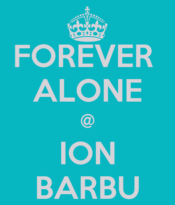 FOREVER  ALONE @ ION BARBU