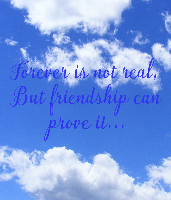 Forever is not real,  But friendship can  prove it...