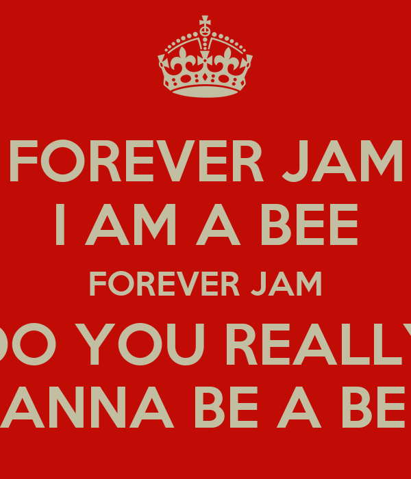 FOREVER JAM I AM A BEE FOREVER JAM DO YOU REALLY WANNA BE A BEE?