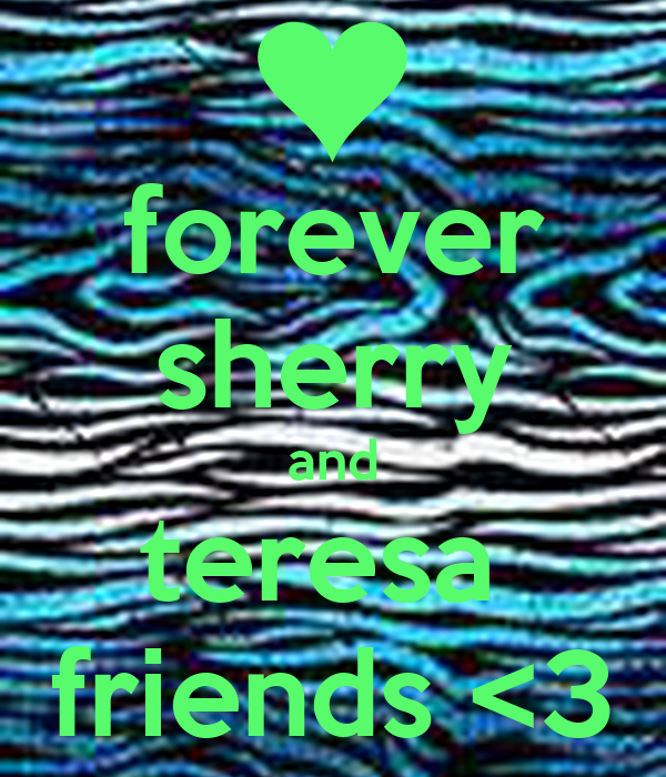 forever sherry and teresa  friends <3