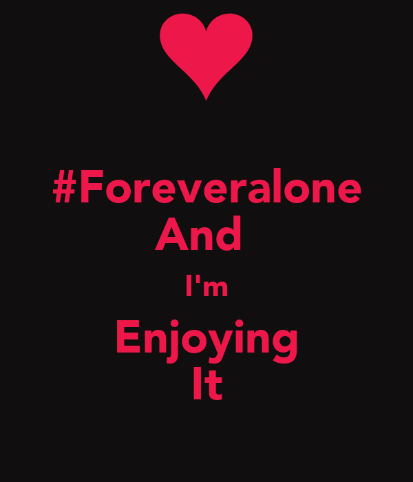 #Foreveralone And  I'm Enjoying It
