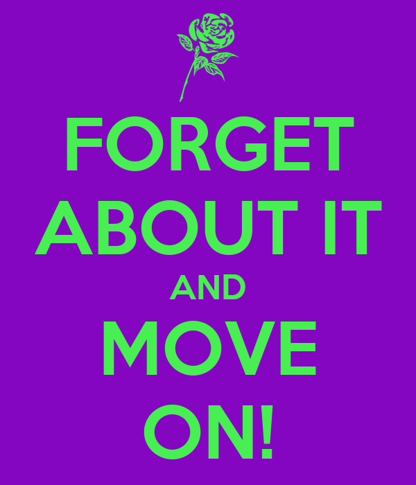 FORGET ABOUT IT AND MOVE ON!