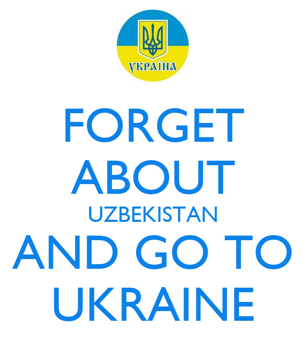 FORGET ABOUT UZBEKISTAN AND GO TO UKRAINE