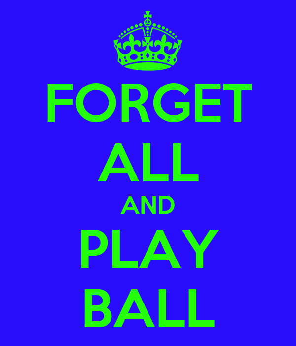 FORGET ALL AND PLAY BALL