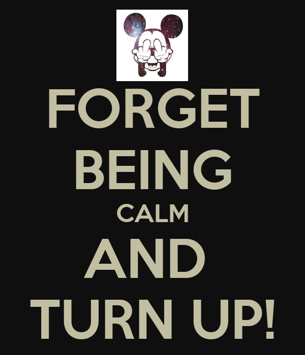 FORGET BEING CALM AND  TURN UP!