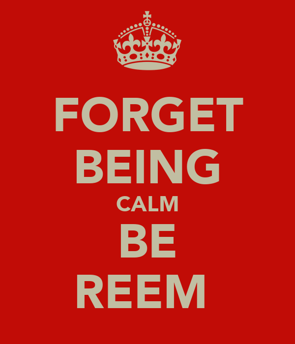 FORGET BEING CALM BE REEM