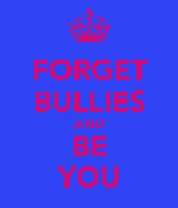 FORGET BULLIES AND BE YOU