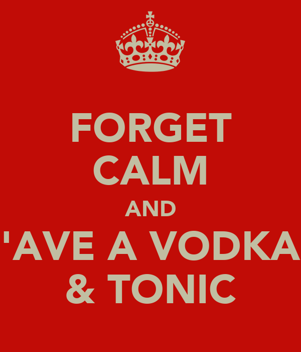 FORGET CALM AND 'AVE A VODKA & TONIC