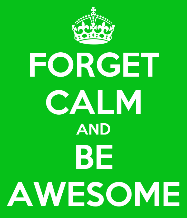 FORGET CALM AND BE AWESOME