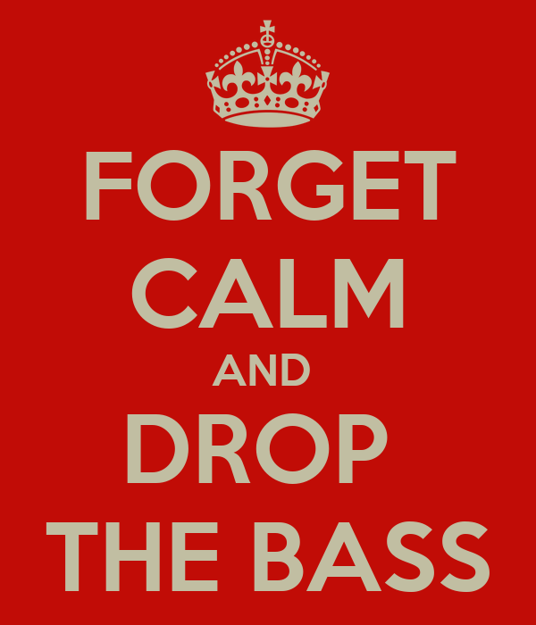 FORGET CALM AND  DROP  THE BASS