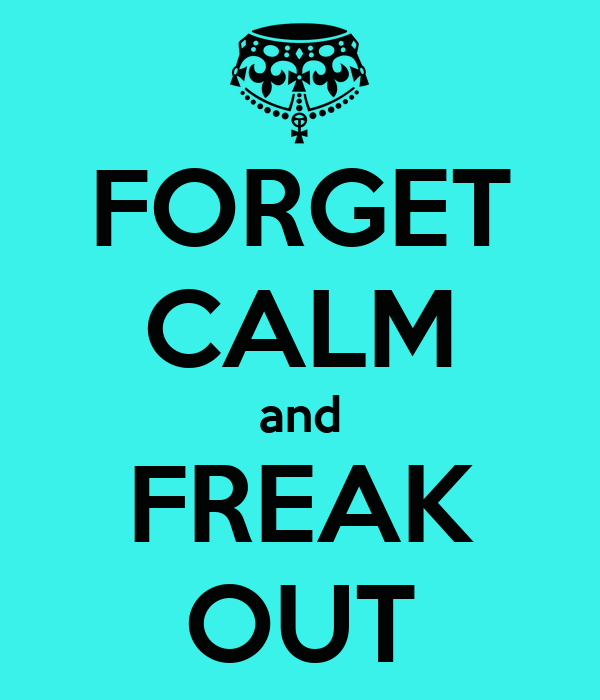 FORGET CALM and FREAK OUT