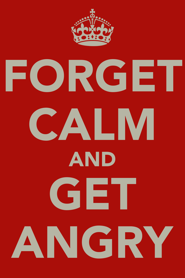 FORGET CALM AND GET ANGRY