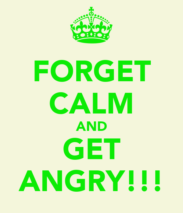 FORGET CALM AND GET ANGRY!!!