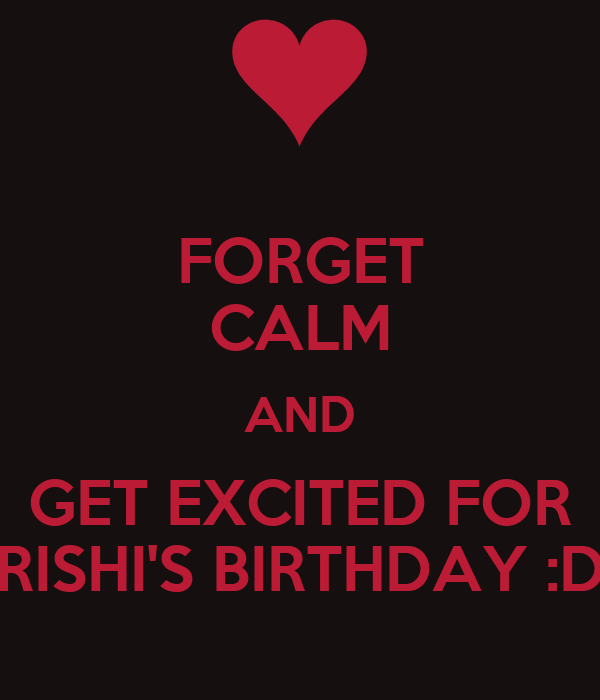 FORGET CALM AND GET EXCITED FOR RISHI'S BIRTHDAY :D