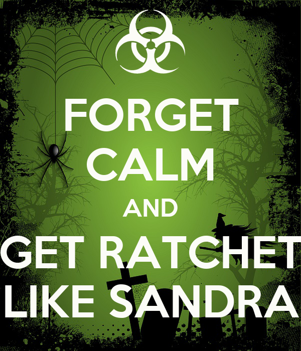 FORGET CALM AND GET RATCHET LIKE SANDRA