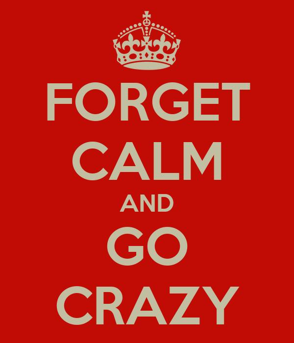 FORGET CALM AND GO CRAZY