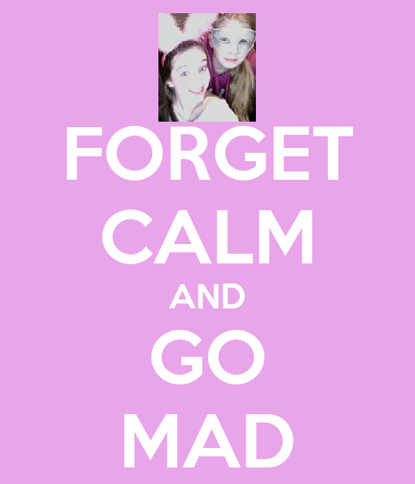 FORGET CALM AND GO MAD