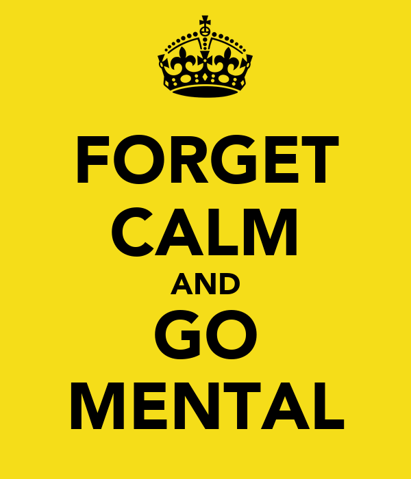 FORGET CALM AND GO MENTAL