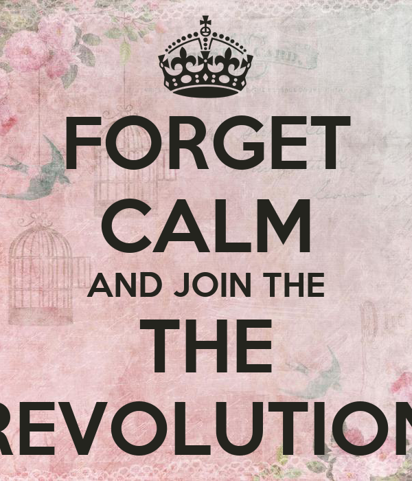 FORGET CALM AND JOIN THE THE REVOLUTION