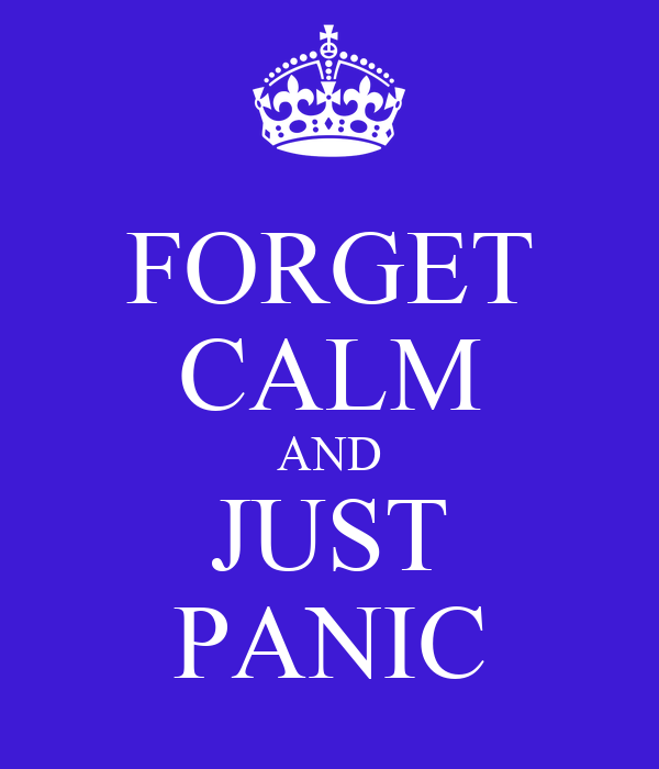 FORGET CALM AND JUST PANIC