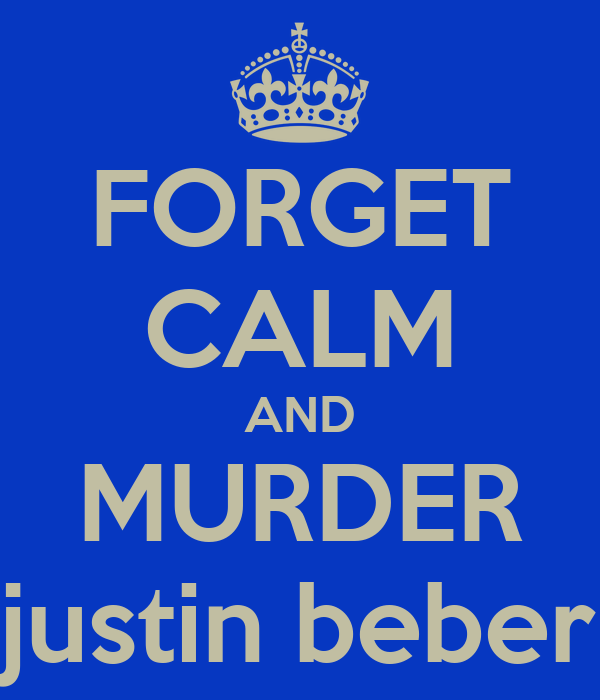 FORGET CALM AND MURDER justin beber