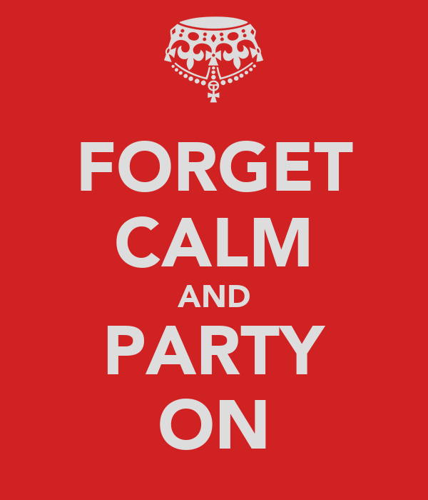 FORGET CALM AND PARTY ON